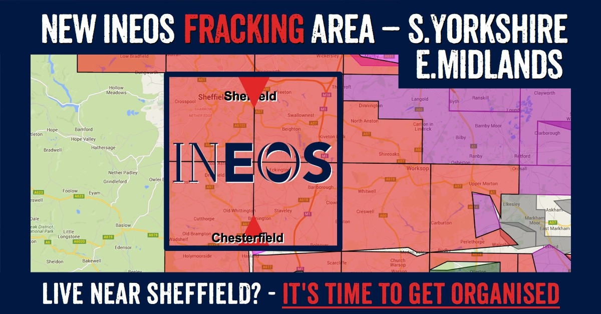 East Midlands & South Yorkshire towns in Ineos new fracking licence: Loxley, Sheffield, Crosspool, Morthen, Thurcroft, Catcliffe, Treeton, Brampton-en-le-Morthen, Treeton, Ulley, Aughton, Swallownest, Aston, Todwick, Beighton, Owithorpe, Wales, Kiveron Park, Waterthorpe, Ridgeway, Mosborough, Plumley, Killamarsh, Harthill, Coal Aston, Troway, Dronfield, Apperknowle, Holmesfield, Unstone, Cartledge, Unthank, Common Side, New Whittington, Barlow, Old Whittington, Cutthorpe, Overgreen, Old Brampton, Wadsheif, Chesterfield, Marsh Lane, Eckington, Spink Hill, Middle Handley, Renishaw, Barlborough, Mastin Moor, Barrow Hill, Clowne, Staveley, Hollingwood, Stanfree Oxcroft, Brimington, Poolsbrook, Inkersall, Shuttlewood, Duckmanton, Calow, Arkwright Town, Bolsover.