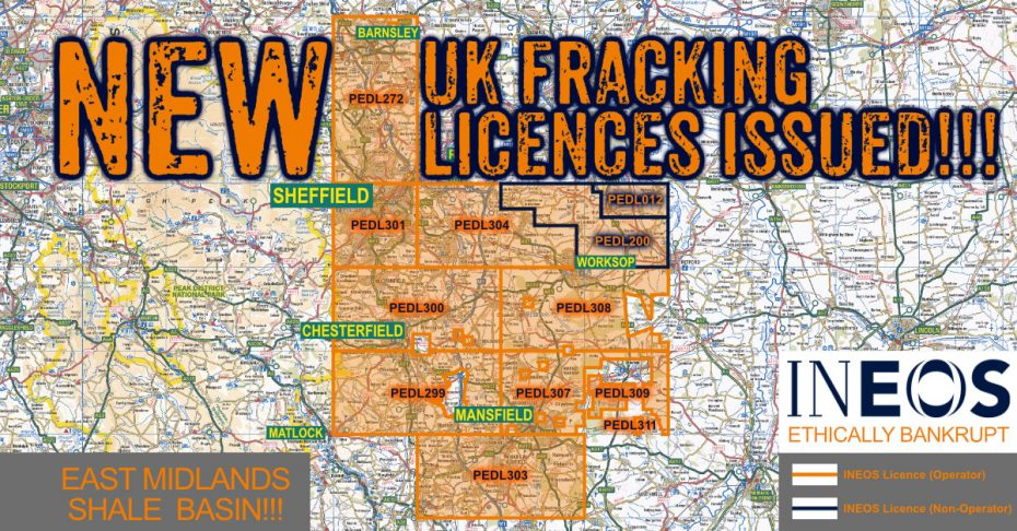 Towns in Ineos New East Midlands Basin Fracking Licence: Hollymoorside, Walton, Wingerworth, Old Tupton, Uppertown, Alton, Kelstedge, Farhill, Clay Cross, Ashover, Slack, Littlemoor, Wooley Moor, Stretton, Ashover Hay, Sutton Scarsdale, Scarcliffe, Grassmoor, Doe Lea, Holmwood, Glapwell, North Wingfield, Ault Hucknall, Lower Pilsley, Pilsley, Teversal, Fackley, Stanton Hill, Tibshelf, Morton, Upper Langwith, Church Warsop, Warsop Vale, Warsop, Shirebrook, Sookholme, New Houghton, Pleasley Vale, Pleasley, Mansfield Woodhouse, Clipstone, Forest Town, Mansfield, Kirton, Ompton, Stonebroom, Newton, Huthwaite, Sutton-in-Ashfield, Blackwell, South Normanton, Kirkby in Ashfield, Alfreton, Pinxton, Somercotes, Swanwick, Leabrooks, Riddings, Seiston, Ironville, Bagthorpe, Codnor Park, Underwood, Rainworth, Harlow Wood, Bidworth, Ravenshead, Blidworth Bottoms, Newstead Village, Papplewick, Lindby, Dinnington, North Anston, Carlton in Lindrick, Wallingwells, Woodsetts, South Anston, Wigthorpe, Gateford, Thorpe Salvin, Shireoaks, Rhodesia, Worksop, Whitwell Common, Whitwell, Hodthorpe, Belph, Creswell, Elmton, Holbeck Woodhouse, Norton, Whaley, Cuckney, Langwith, Ordsal, Upper Morton, Hardwick Village, Carburton, Haughton, Thoresby, Perlethorpe, Walesby, Budby, Loxley, Sheffield, Crosspool, Morthen, Thurcroft, Catcliffe, Treeton, Brampton-en-le-Morthen, Treeton, Ulley, Aughton, Swallownest, Aston, Todwick, Beighton, Owithorpe, Wales, Kiveron Park, Waterthorpe, Ridgeway, Mosborough, Plumley, Killamarsh, Harthill, Coal Aston, Troway, Dronfield, Apperknowle, Holmesfield, Unstone, Cartledge, Unthank, Common Side, New Whittington, Barlow, Old Whittington, Cutthorpe, Overgreen, Old Brampton, Wadsheif, Chesterfield, Marsh Lane, Eckington, Spink Hill, Middle Handley, Renishaw, Barlborough, Mastin Moor, Barrow Hill, Clowne, Staveley, Hollingwood, Stanfree Oxcroft, Brimington, Poolsbrook, Inkersall, Shuttlewood, Duckmanton, Calow, Arkwright Town, Bolsover, Cudworth, Barugh Green, Higham, Barnsley, Dodsworth, Worsbrough, Wombwel, Hood Green, Blacker Hill, Birdwell, Crane Moor, Hemmingfield, Jump, Hermit Hill, Hoyland, Tankersley, Elsecar, Wortley, Howbrook, Wentworth, Hood Hill, Thorpe Hesley, Scholes, Dughtibridge, Worrall, Wadsley Bridge.